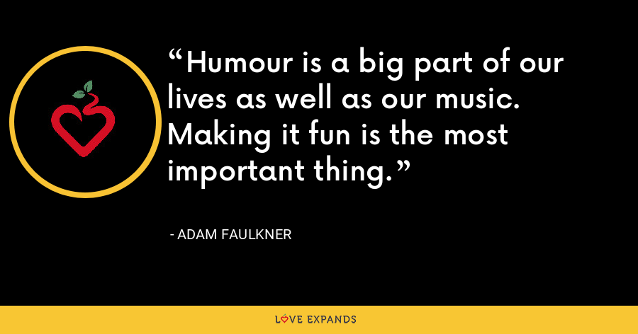 Humour is a big part of our lives as well as our music. Making it fun is the most important thing. - Adam Faulkner