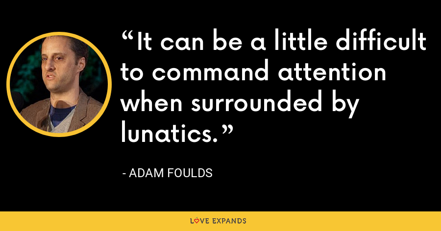 It can be a little difficult to command attention when surrounded by lunatics. - Adam Foulds