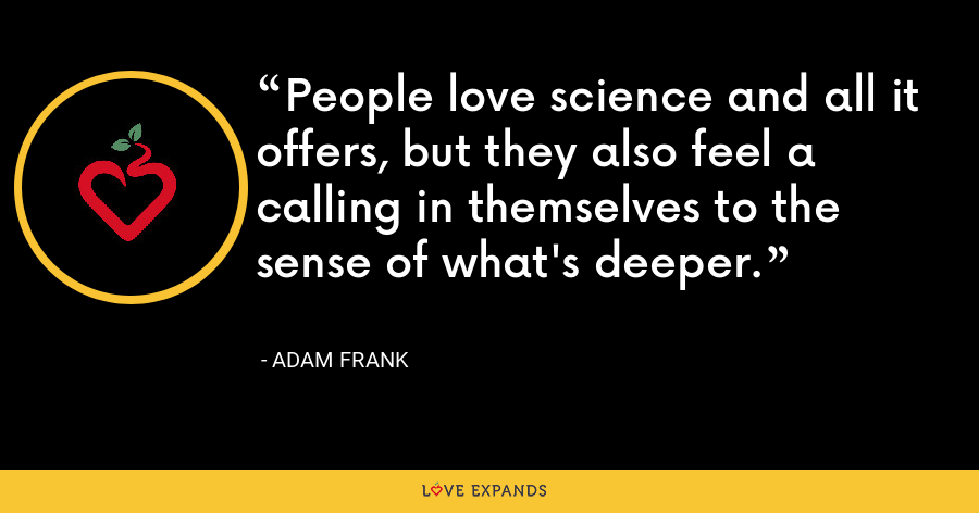 People love science and all it offers, but they also feel a calling in themselves to the sense of what's deeper. - Adam Frank