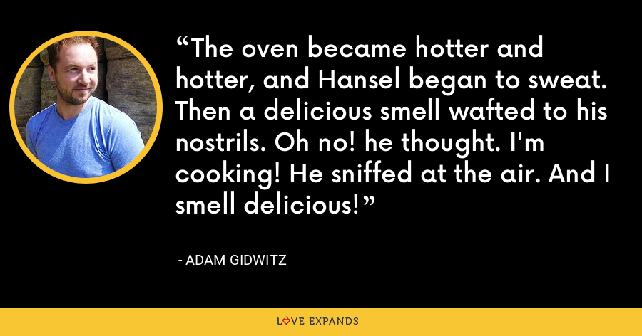 The oven became hotter and hotter, and Hansel began to sweat. Then a delicious smell wafted to his nostrils. Oh no! he thought. I'm cooking! He sniffed at the air. And I smell delicious! - Adam Gidwitz