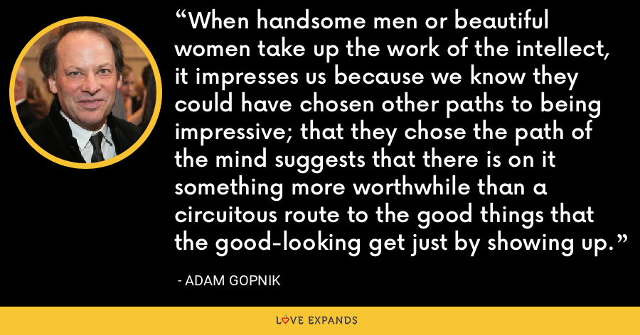 When handsome men or beautiful women take up the work of the intellect, it impresses us because we know they could have chosen other paths to being impressive; that they chose the path of the mind suggests that there is on it something more worthwhile than a circuitous route to the good things that the good-looking get just by showing up. - Adam Gopnik