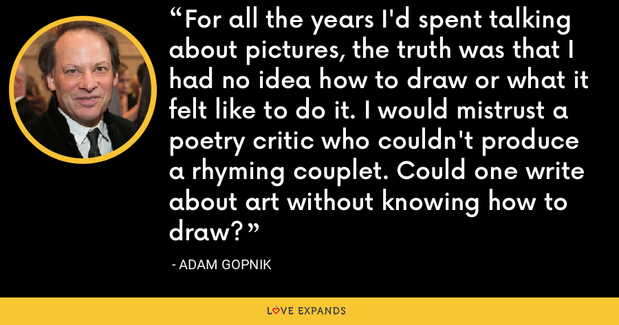 For all the years I'd spent talking about pictures, the truth was that I had no idea how to draw or what it felt like to do it. I would mistrust a poetry critic who couldn't produce a rhyming couplet. Could one write about art without knowing how to draw? - Adam Gopnik
