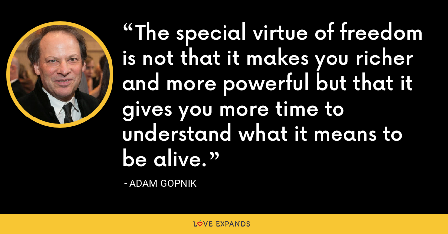 The special virtue of freedom is not that it makes you richer and more powerful but that it gives you more time to understand what it means to be alive. - Adam Gopnik