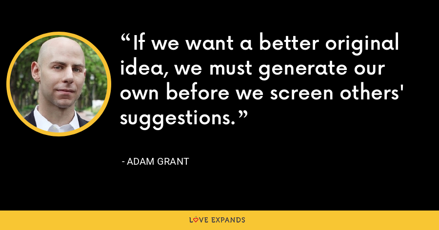 If we want a better original idea, we must generate our own before we screen others' suggestions. - Adam Grant