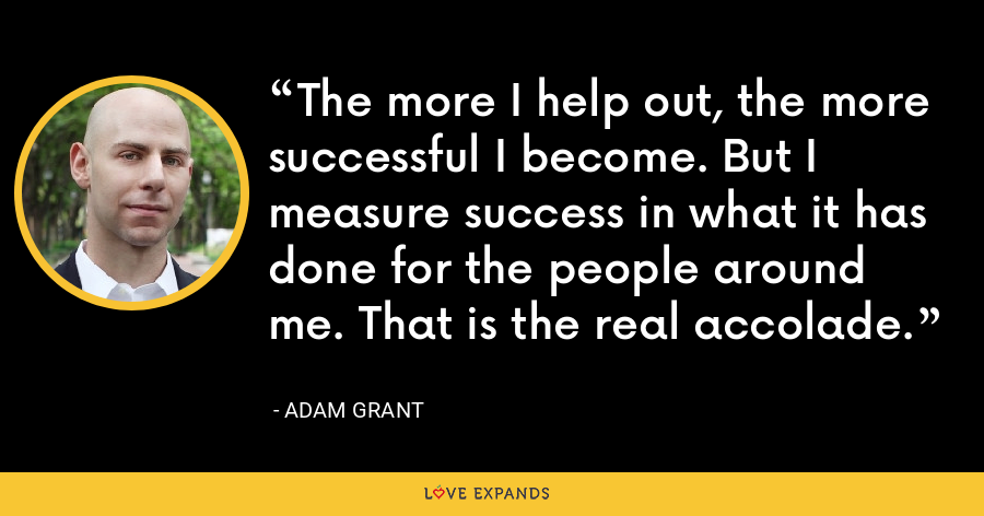 The more I help out, the more successful I become. But I measure success in what it has done for the people around me. That is the real accolade. - Adam Grant