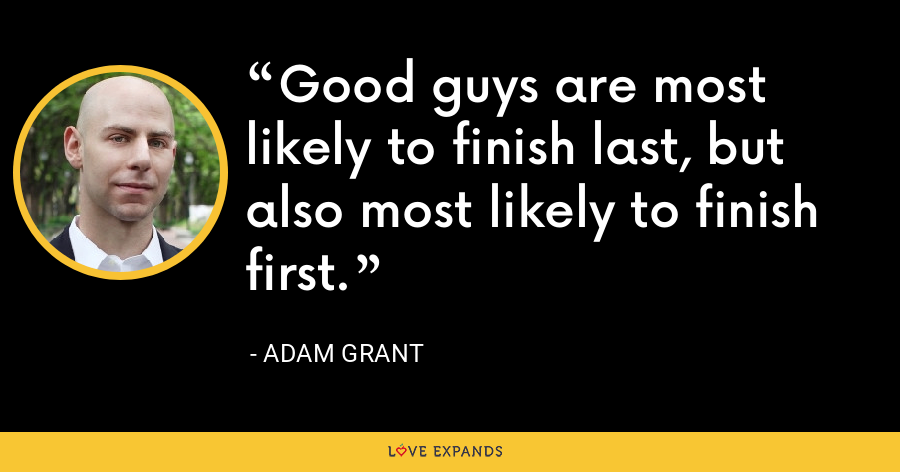 Good guys are most likely to finish last, but also most likely to finish first. - Adam Grant