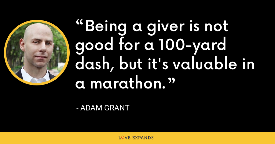 Being a giver is not good for a 100-yard dash, but it's valuable in a marathon. - Adam Grant