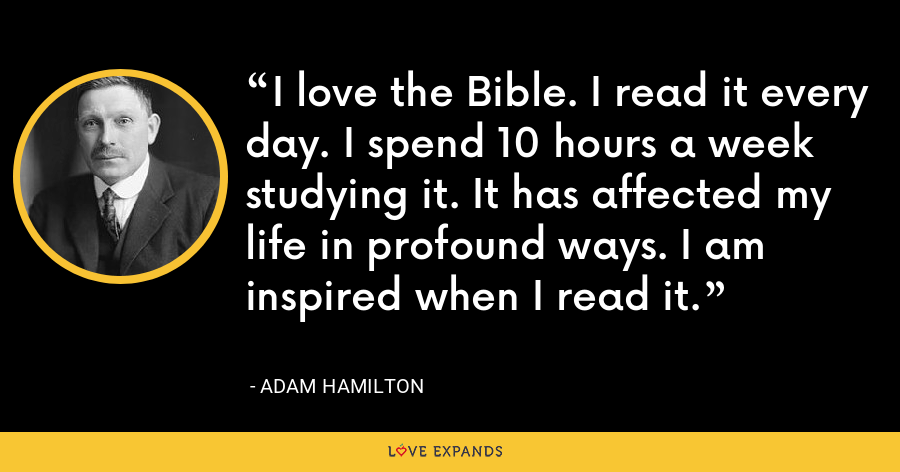 I love the Bible. I read it every day. I spend 10 hours a week studying it. It has affected my life in profound ways. I am inspired when I read it. - Adam Hamilton