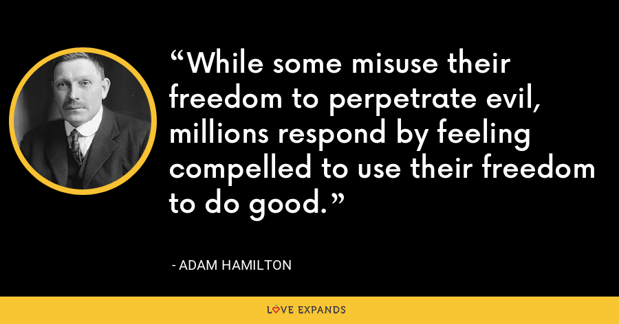 While some misuse their freedom to perpetrate evil, millions respond by feeling compelled to use their freedom to do good. - Adam Hamilton