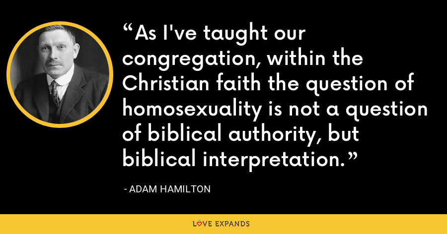 As I've taught our congregation, within the Christian faith the question of homosexuality is not a question of biblical authority, but biblical interpretation. - Adam Hamilton