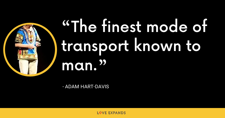 The finest mode of transport known to man. - Adam Hart-Davis