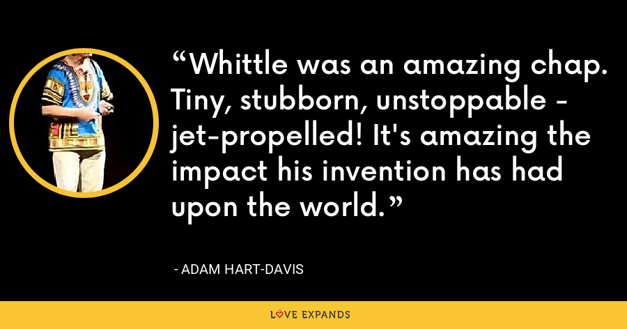 Whittle was an amazing chap. Tiny, stubborn, unstoppable - jet-propelled! It's amazing the impact his invention has had upon the world. - Adam Hart-Davis