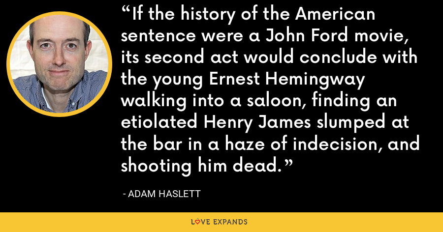 If the history of the American sentence were a John Ford movie, its second act would conclude with the young Ernest Hemingway walking into a saloon, finding an etiolated Henry James slumped at the bar in a haze of indecision, and shooting him dead. - Adam Haslett