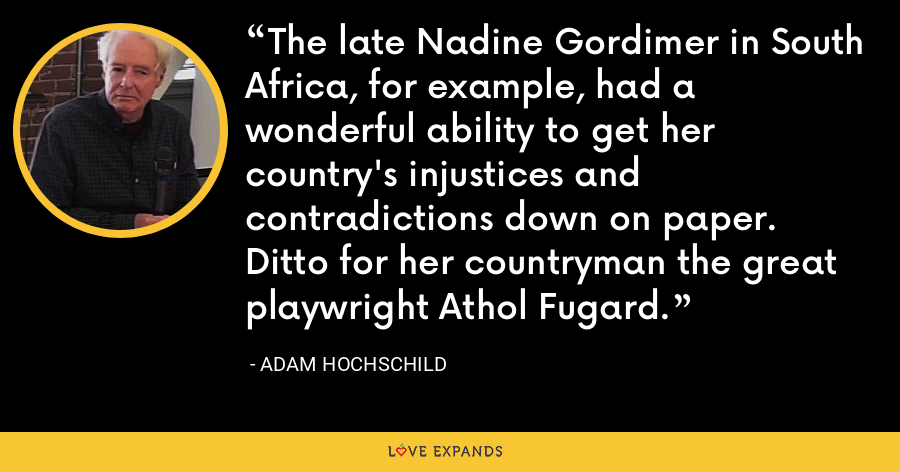 The late Nadine Gordimer in South Africa, for example, had a wonderful ability to get her country's injustices and contradictions down on paper. Ditto for her countryman the great playwright Athol Fugard. - Adam Hochschild