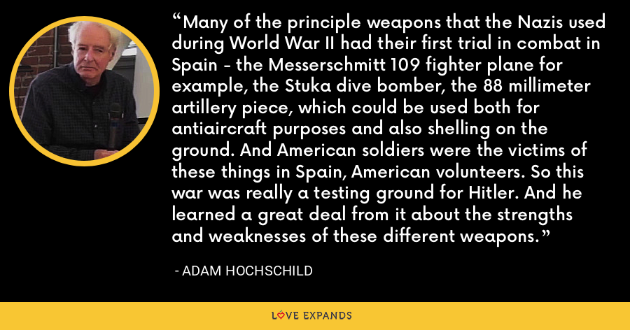 Many of the principle weapons that the Nazis used during World War II had their first trial in combat in Spain - the Messerschmitt 109 fighter plane for example, the Stuka dive bomber, the 88 millimeter artillery piece, which could be used both for antiaircraft purposes and also shelling on the ground. And American soldiers were the victims of these things in Spain, American volunteers. So this war was really a testing ground for Hitler. And he learned a great deal from it about the strengths and weaknesses of these different weapons. - Adam Hochschild
