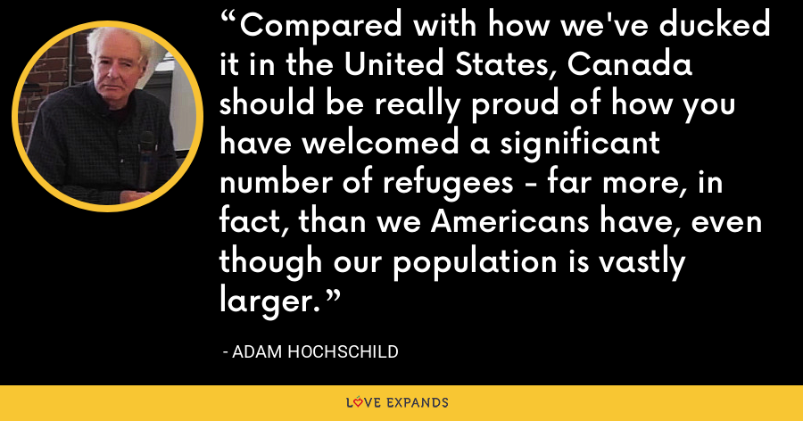 Compared with how we've ducked it in the United States, Canada should be really proud of how you have welcomed a significant number of refugees - far more, in fact, than we Americans have, even though our population is vastly larger. - Adam Hochschild