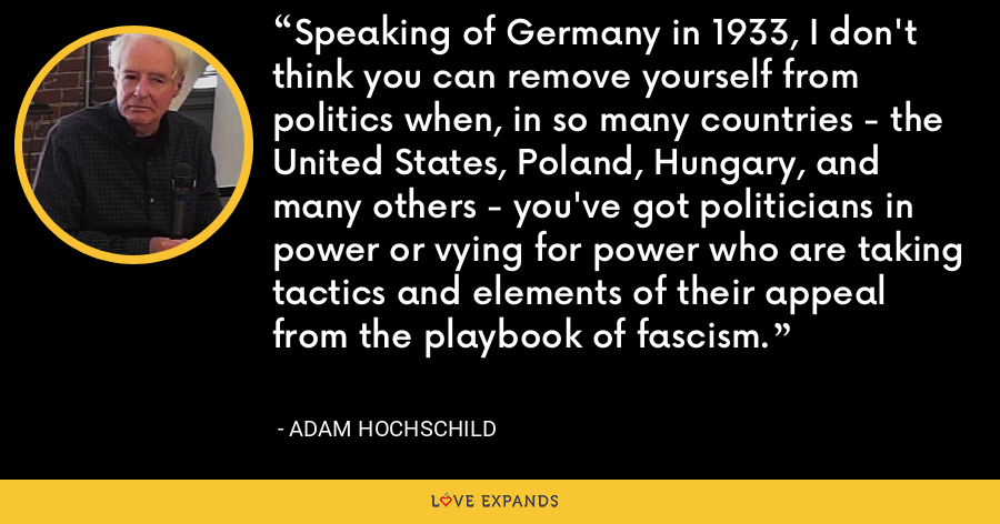 Speaking of Germany in 1933, I don't think you can remove yourself from politics when, in so many countries - the United States, Poland, Hungary, and many others - you've got politicians in power or vying for power who are taking tactics and elements of their appeal from the playbook of fascism. - Adam Hochschild