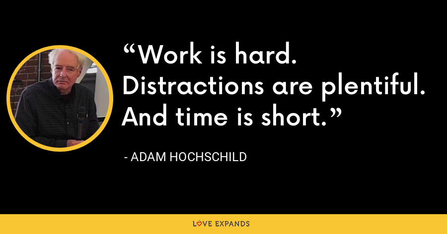 Work is hard. Distractions are plentiful. And time is short. - Adam Hochschild