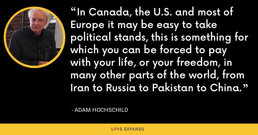 In Canada, the U.S. and most of Europe it may be easy to take political stands, this is something for which you can be forced to pay with your life, or your freedom, in many other parts of the world, from Iran to Russia to Pakistan to China. - Adam Hochschild