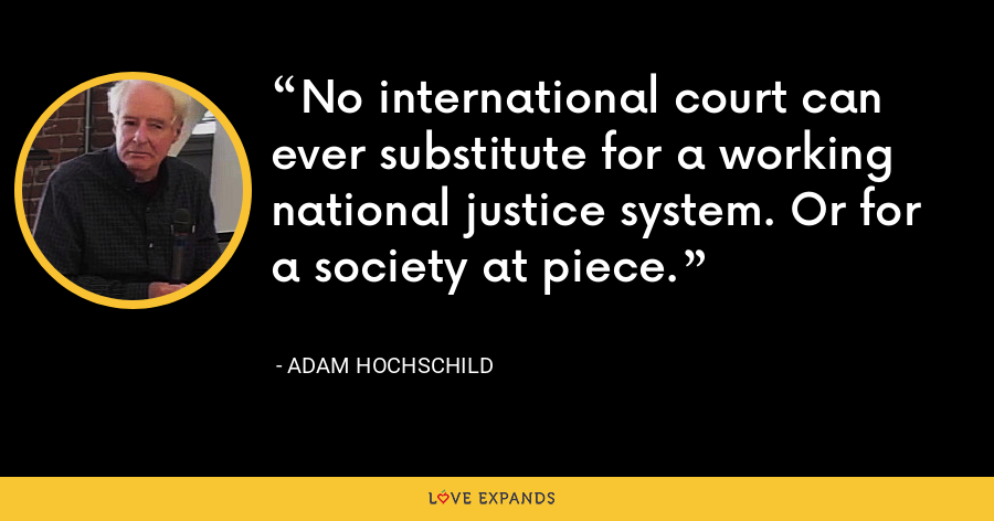 No international court can ever substitute for a working national justice system. Or for a society at piece. - Adam Hochschild