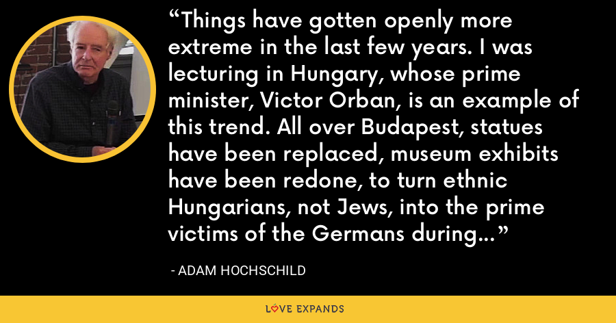 Things have gotten openly more extreme in the last few years. I was lecturing in Hungary, whose prime minister, Victor Orban, is an example of this trend. All over Budapest, statues have been replaced, museum exhibits have been redone, to turn ethnic Hungarians, not Jews, into the prime victims of the Germans during World War II. Five years ago, who would have thought this possible? - Adam Hochschild