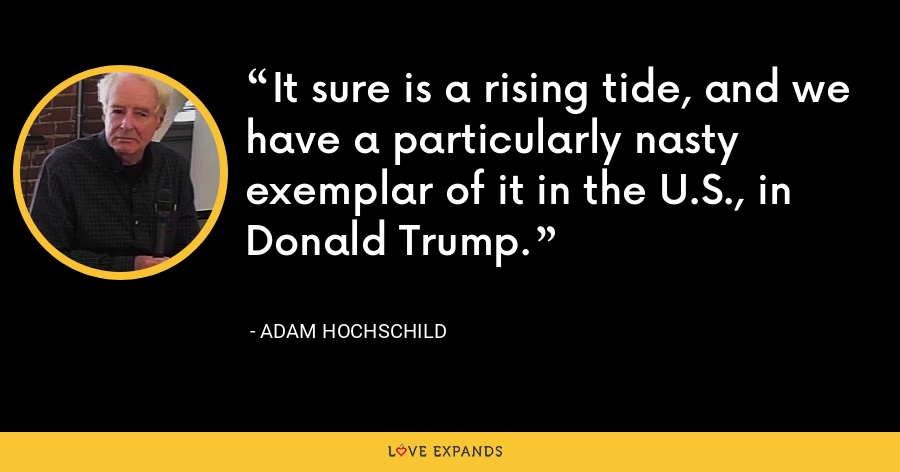 It sure is a rising tide, and we have a particularly nasty exemplar of it in the U.S., in Donald Trump. - Adam Hochschild