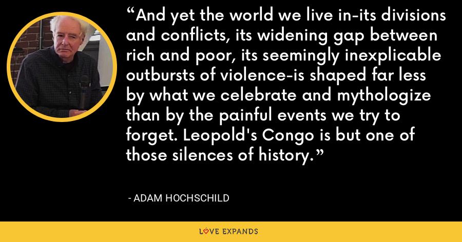 And yet the world we live in-its divisions and conflicts, its widening gap between rich and poor, its seemingly inexplicable outbursts of violence-is shaped far less by what we celebrate and mythologize than by the painful events we try to forget. Leopold's Congo is but one of those silences of history. - Adam Hochschild
