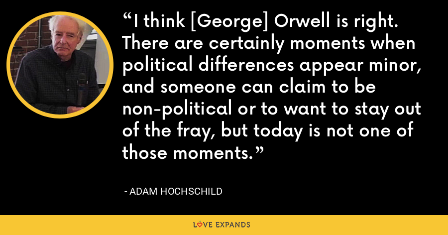 I think [George] Orwell is right. There are certainly moments when political differences appear minor, and someone can claim to be non-political or to want to stay out of the fray, but today is not one of those moments. - Adam Hochschild