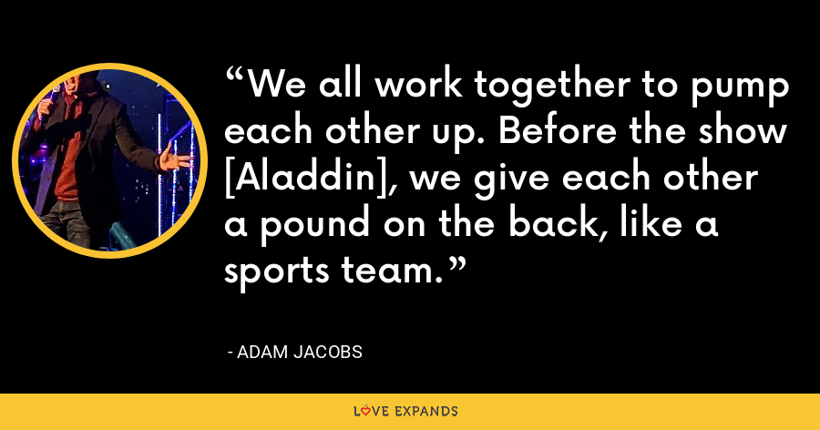 We all work together to pump each other up. Before the show [Aladdin], we give each other a pound on the back, like a sports team. - Adam Jacobs
