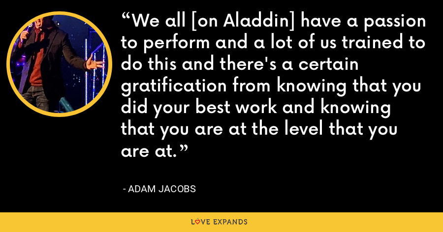 We all [on Aladdin] have a passion to perform and a lot of us trained to do this and there's a certain gratification from knowing that you did your best work and knowing that you are at the level that you are at. - Adam Jacobs