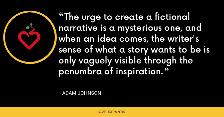The urge to create a fictional narrative is a mysterious one, and when an idea comes, the writer's sense of what a story wants to be is only vaguely visible through the penumbra of inspiration. - Adam Johnson