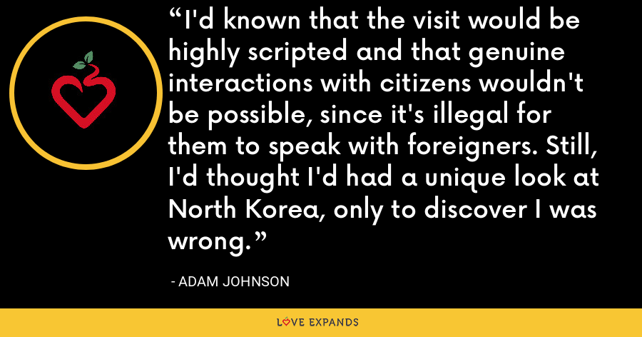 I'd known that the visit would be highly scripted and that genuine interactions with citizens wouldn't be possible, since it's illegal for them to speak with foreigners. Still, I'd thought I'd had a unique look at North Korea, only to discover I was wrong. - Adam Johnson