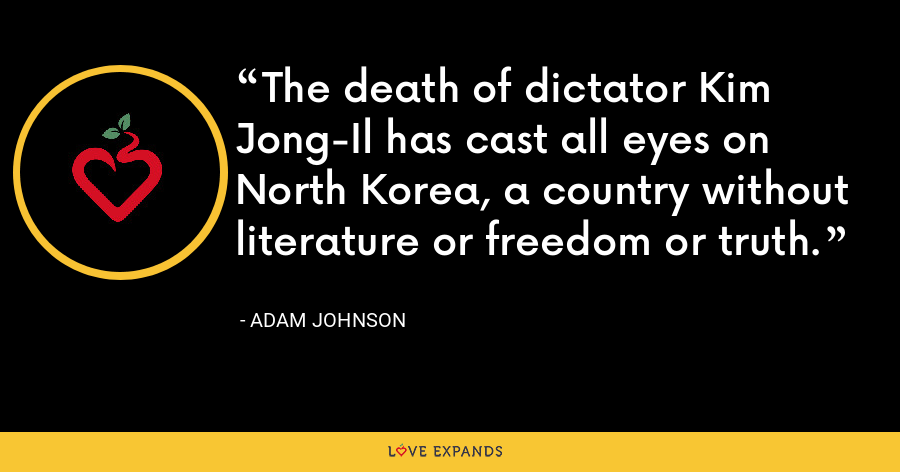 The death of dictator Kim Jong-Il has cast all eyes on North Korea, a country without literature or freedom or truth. - Adam Johnson