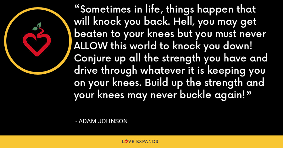 Sometimes in life, things happen that will knock you back. Hell, you may get beaten to your knees but you must never ALLOW this world to knock you down! Conjure up all the strength you have and drive through whatever it is keeping you on your knees. Build up the strength and your knees may never buckle again! - Adam Johnson