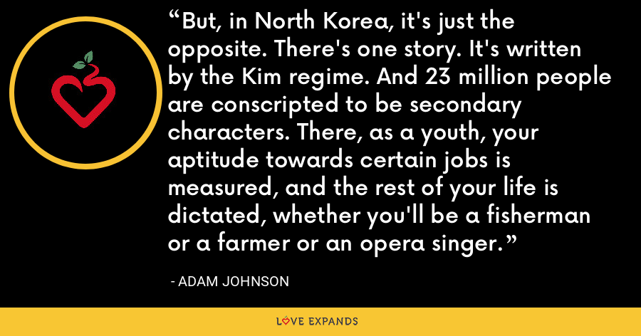 But, in North Korea, it's just the opposite. There's one story. It's written by the Kim regime. And 23 million people are conscripted to be secondary characters. There, as a youth, your aptitude towards certain jobs is measured, and the rest of your life is dictated, whether you'll be a fisherman or a farmer or an opera singer. - Adam Johnson