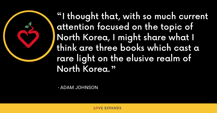 I thought that, with so much current attention focused on the topic of North Korea, I might share what I think are three books which cast a rare light on the elusive realm of North Korea. - Adam Johnson