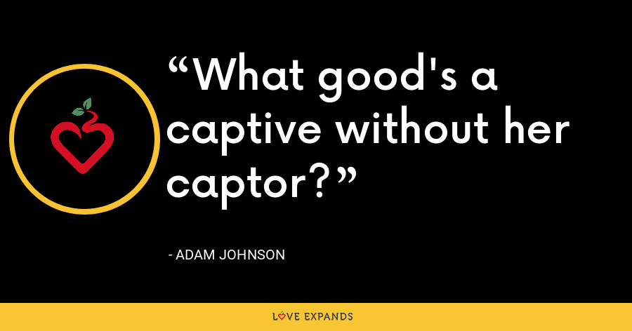 What good's a captive without her captor? - Adam Johnson