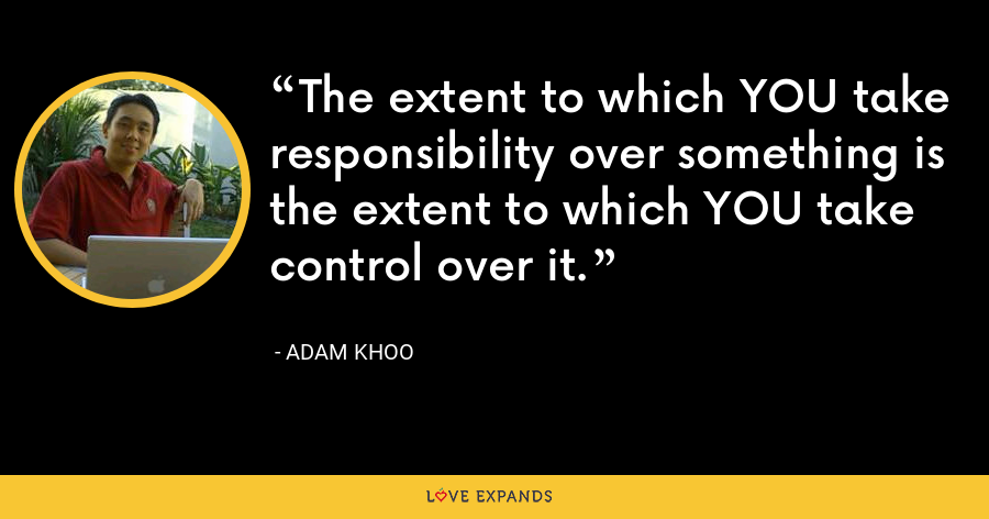 The extent to which YOU take responsibility over something is the extent to which YOU take control over it. - Adam Khoo