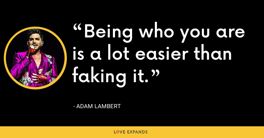 Being who you are is a lot easier than faking it. - Adam Lambert
