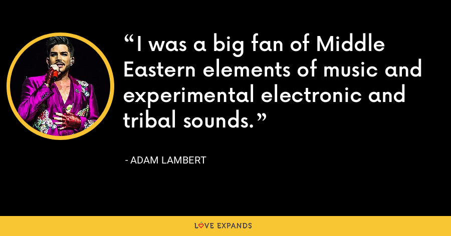 I was a big fan of Middle Eastern elements of music and experimental electronic and tribal sounds. - Adam Lambert