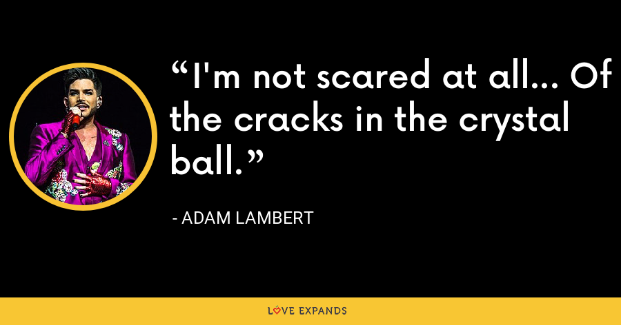 I'm not scared at all... Of the cracks in the crystal ball. - Adam Lambert