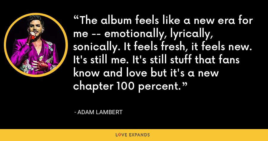 The album feels like a new era for me -- emotionally, lyrically, sonically. It feels fresh, it feels new. It's still me. It's still stuff that fans know and love but it's a new chapter 100 percent. - Adam Lambert