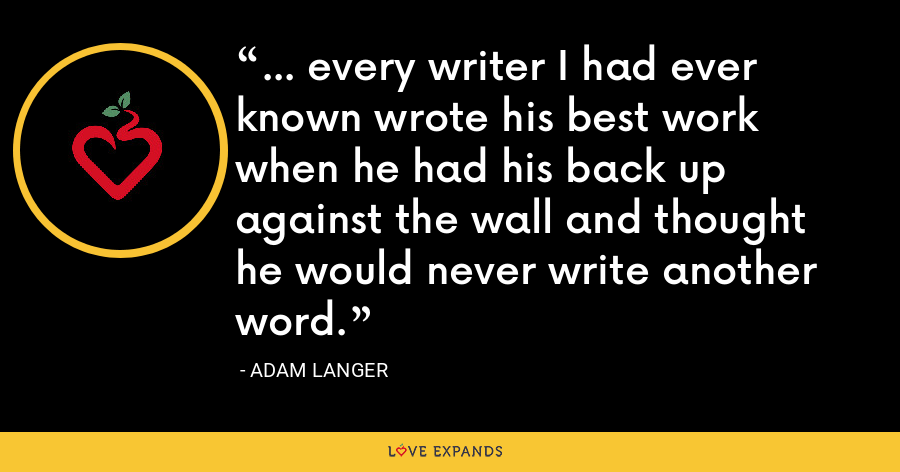 ... every writer I had ever known wrote his best work when he had his back up against the wall and thought he would never write another word. - Adam Langer