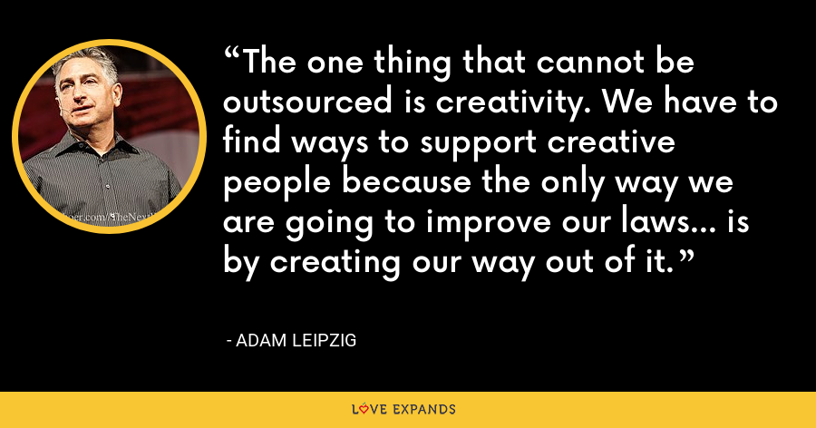The one thing that cannot be outsourced is creativity. We have to find ways to support creative people because the only way we are going to improve our laws... is by creating our way out of it. - Adam Leipzig