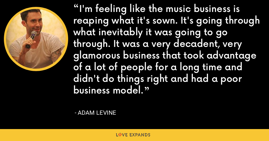 I'm feeling like the music business is reaping what it's sown. It's going through what inevitably it was going to go through. It was a very decadent, very glamorous business that took advantage of a lot of people for a long time and didn't do things right and had a poor business model. - Adam Levine
