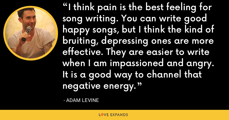 I think pain is the best feeling for song writing. You can write good happy songs, but I think the kind of bruiting, depressing ones are more effective. They are easier to write when I am impassioned and angry. It is a good way to channel that negative energy. - Adam Levine