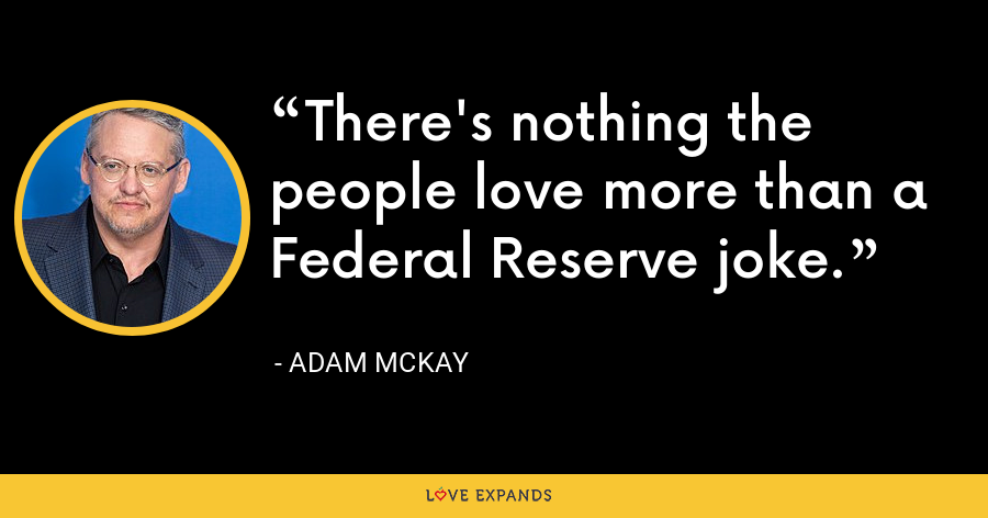 There's nothing the people love more than a Federal Reserve joke. - Adam McKay