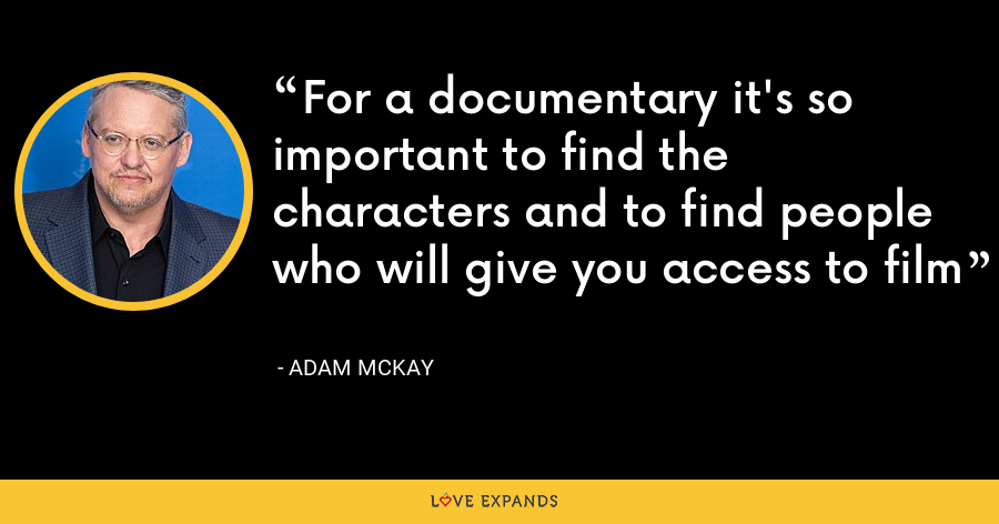 For a documentary it's so important to find the characters and to find people who will give you access to film - Adam McKay