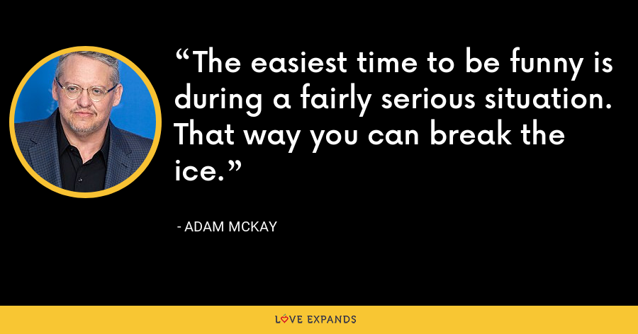 The easiest time to be funny is during a fairly serious situation. That way you can break the ice. - Adam McKay