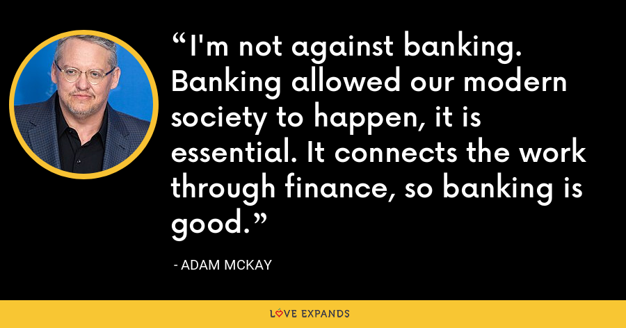 I'm not against banking. Banking allowed our modern society to happen, it is essential. It connects the work through finance, so banking is good. - Adam McKay